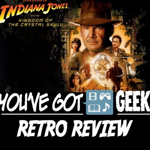You've got GEEK (on You) - 071 - Indiana Jones and the Crystal Skull (Retro Review) - 8/9/10