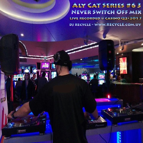 AlyCat Series #63 Live Recorded @ Casino Maroñas Entertainment - Never Switch Off Mix - DJ RECYCLE