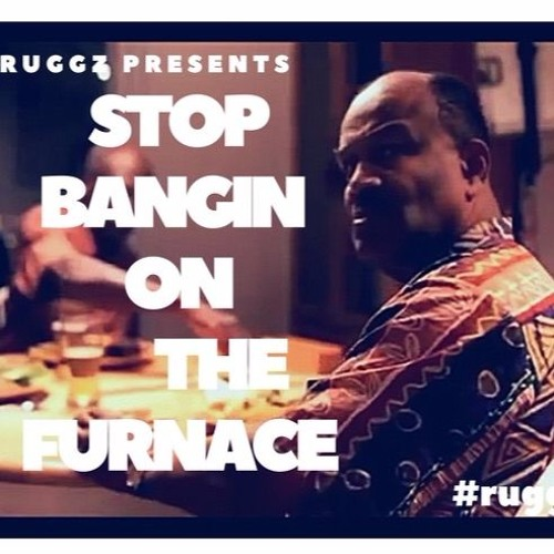 Stop Bangin On The Furnace