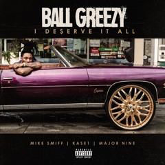 Ball Greezy - I Deserve It All Feat. Mike Smiff  x Major Nine x Kase1 ( DS H.OT.D )