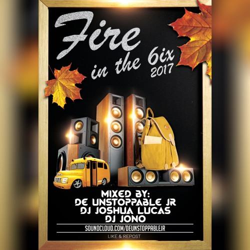 Fire In The 6ix 2017 - Mixed By: DeUnstoppableJR, DJ Joshua Lucas & DJ Jono