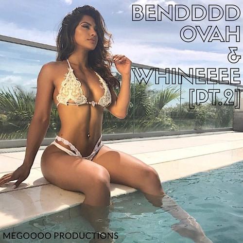 Bendddd Ovah & Whineeee [PT.2]