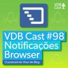 VDB Cast #98 - Como enviar notificações via browser? (Com até 10% de CTR)
