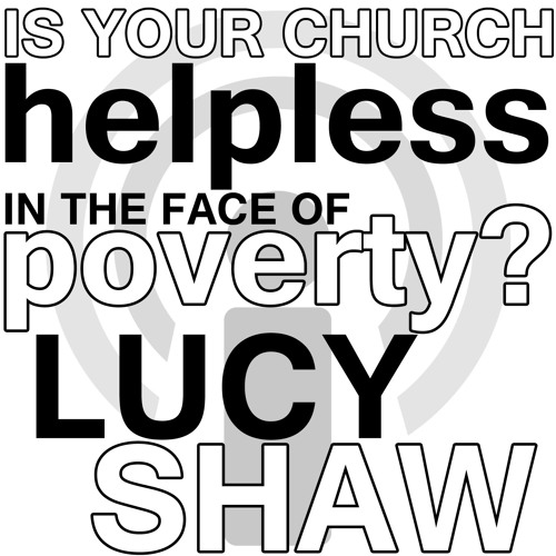 Is Your Church Helpless in the Face of Poverty? - Lucy Shaw Webinar Podcast
