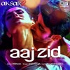 Aaj Zid Song - Aksar 2- Arijit Singh, Mithoon | Zareen Khan, Gautam Rode 320Kbps.mp3