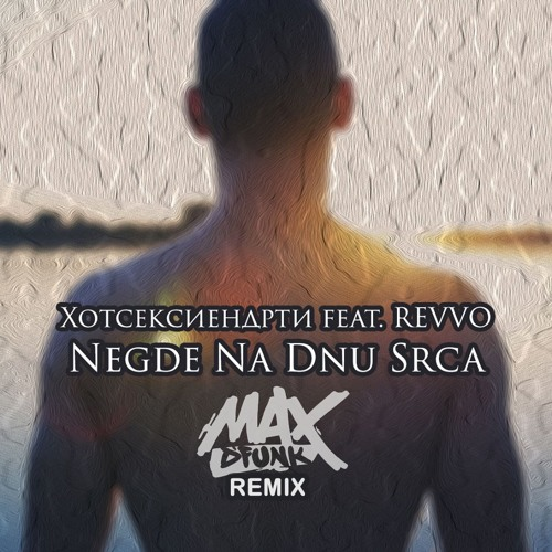 Хотсексиендрти Ft. REVVO - Negde Na Dnu Srca (Max D'Funk Remix)