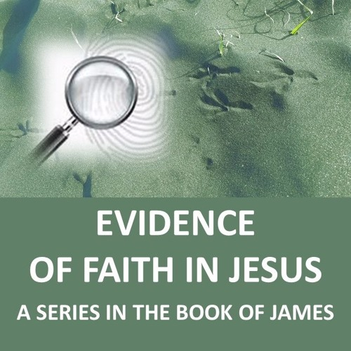 Evidence, of Faith in Jesus –A Series in the Book of James