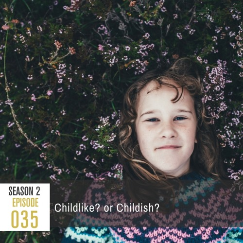 Season 2, Episode 35: Childlike? or Childish?