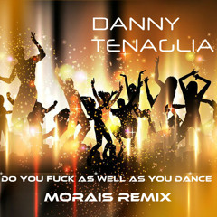 DANNY TENAGLIA - DO YOU FUCK AS WELL AS YOU DANCE - MORAIS MIX