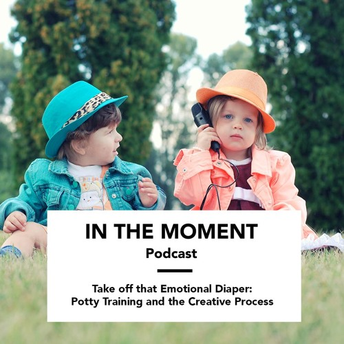 Take off that Emotional Diaper: Potty Training and the Creative Process