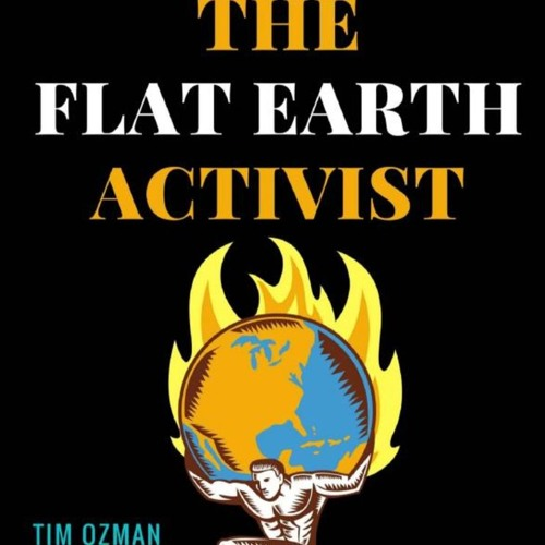 AUDIOBOOK: The Flat Earth Activist By Tim Ozman Of Infinite Plane Society Read By Kyle MacDonald