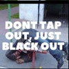 Dont Tap Out, Just Black Out