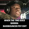 WHEN THE TING GOES SKRRRA (BASSBOUNCER PSY EDIT)*FREE DL*