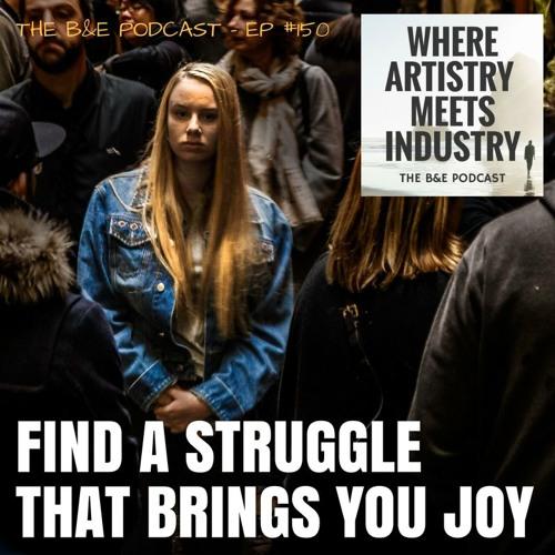 B&EP #150 - Find A Struggle that Brings You Joy