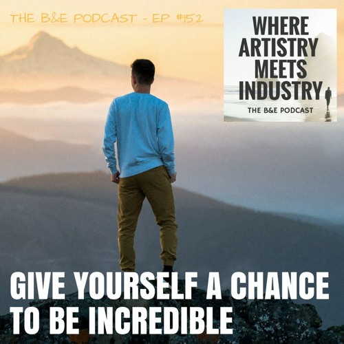 B&EP #152 - Give Yourself a Chance to Be Incredible