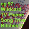 ep 97 (Wildcard TV Theme Song Trivia Bitches!!!)