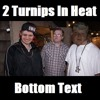 2 Turnips In Heat