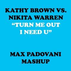 KATHY BROWN VS. NIKITA WARREN - TURN ME OUT, I NEED U (MAX PADOVANI MASHUP 2017)