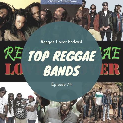 74 - Reggae Lover Podcast - The Top Reggae Bands of All Time