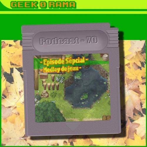 Episode 070 Geek'O'rama - Un medley de beaucoup de jeux !