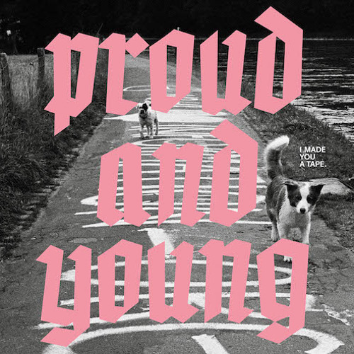 I Made You A Tape - Proud And Young