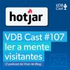 VDB Cast #107 - Como ler a mente dos visitantes do seu site com o Hotjar