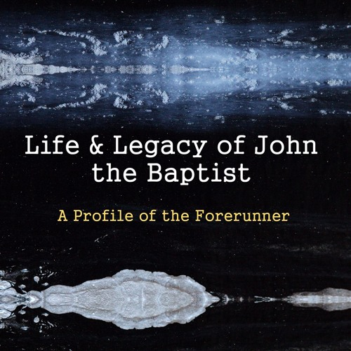 Life & Legacy of John the  Baptist: A Profile of the Forerunner