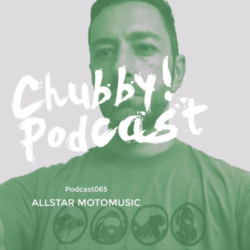 Chubby! Podcast065 - Allstarr Motomusic