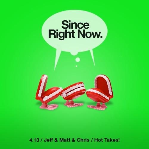 4.13: Jeff & Matt & Chris / Hot Takes!