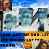 some call me dad- LET THE WORMS EAT OUR BRAINS