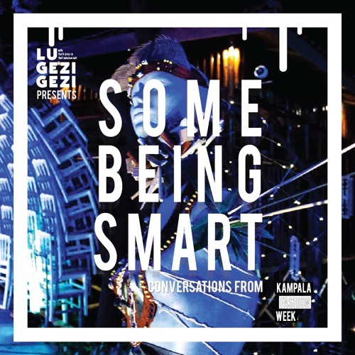 Episode 16: Some Being Smart (conversations from Kampala Fashion Week)