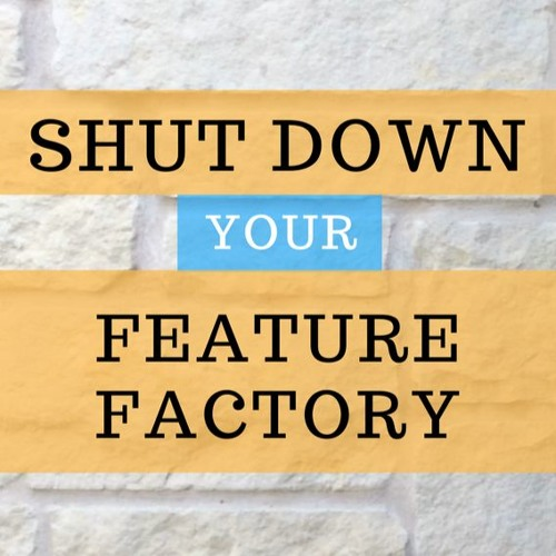 How To Shut Down Your Feature Factory