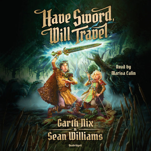 Have Sword, Will Travel by Garth Nix, Sean Williams, read by Marisa Calin