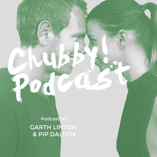 Chubby! Podcast045 - Garth Linton & Pip Dalton