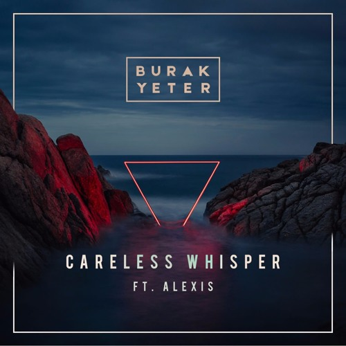 Burak Yeter feat. Alexis - Careless Whisper [2017]