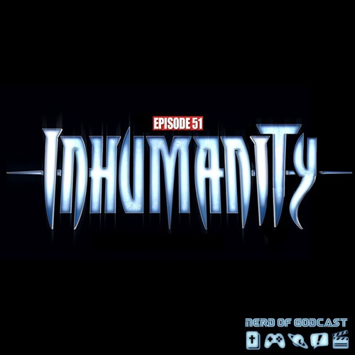 Episode 51 // Inhumanity