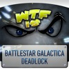 WTF is... - Battlestar Galactica: Deadlock ?