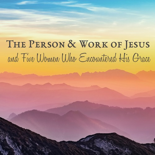 The Person & Work of Jesus and Five Women who Encountered His Grace