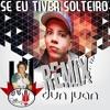 REMIX MC DON JUAN - SE EU TIVER SOLTEIRO BY DJ LUBA