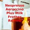 Nespresso Aeroccino Plus Milk Frother Review