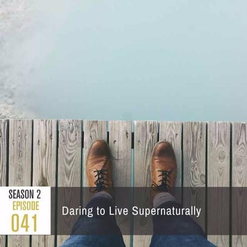 Season 2, Episode 41: Daring to Live Supernaturally