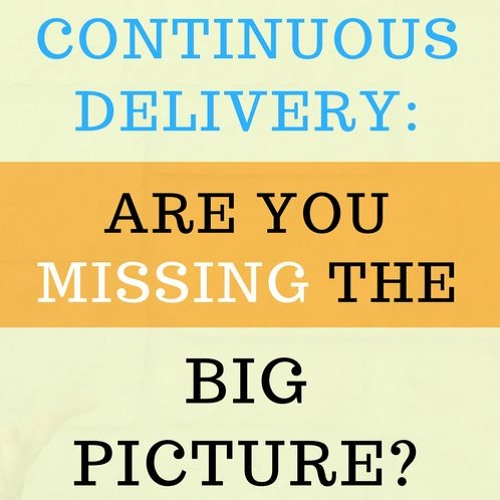 Continuous Delivery - Are You Missing The Big Picture?