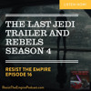 Resist the Empire Podcast The Last Jedi Trailer and Rebels Season 4