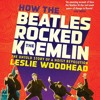 How The Beatles Rocked The Kremlin By Leslie Woodhead Audiobook Excerpt
