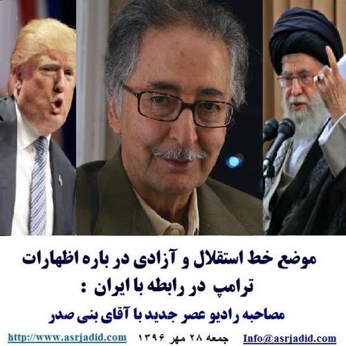 Asrjadid 96-07-28=موضع خط استقلال و آزادی در باره اظهارات ترامپ در رابطه با ایران: مصاحبه با بنی صدر