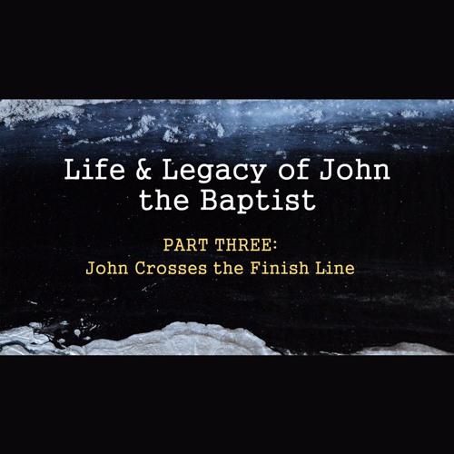 Life & Legacy of John the Baptist - Part Three: John Crosses the Finish Line