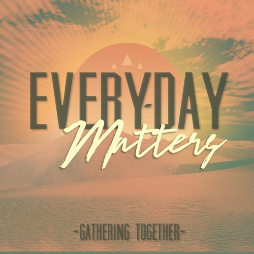 10-22-17 EVERY-DAY MATTERS Gathering Together