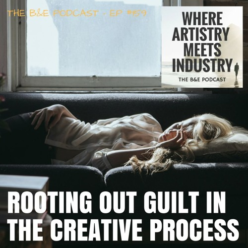 B&EP #159 - Rooting Out Guilt In The Creative Process