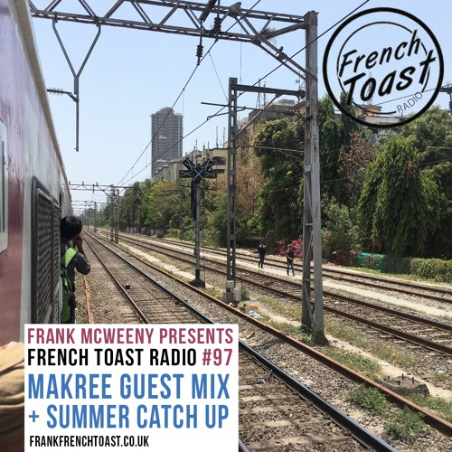 French Toast Radio #97: Makree Guestmix + Summer Catch Up