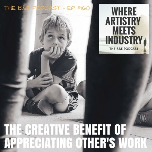 B&EP #160 - The Creative Benefits of Appreciating Other's Work